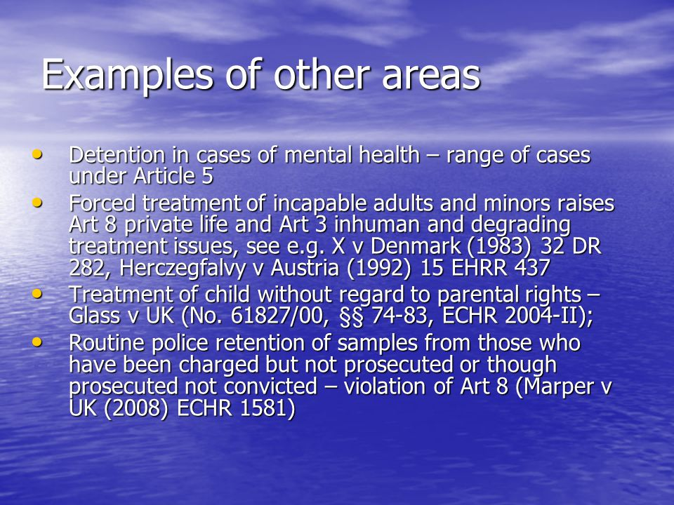 Examples of other areas Detention in cases of mental health – range of cases under Article 5 Detention in cases of mental health – range of cases under Article 5 Forced treatment of incapable adults and minors raises Art 8 private life and Art 3 inhuman and degrading treatment issues, see e.g.