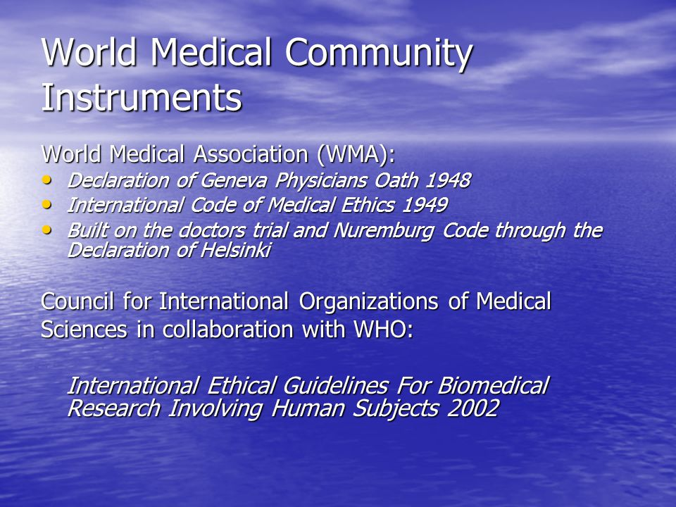 World Medical Community Instruments World Medical Association (WMA): Declaration of Geneva Physicians Oath 1948 Declaration of Geneva Physicians Oath 1948 International Code of Medical Ethics 1949 International Code of Medical Ethics 1949 Built on the doctors trial and Nuremburg Code through the Declaration of Helsinki Built on the doctors trial and Nuremburg Code through the Declaration of Helsinki Council for International Organizations of Medical Sciences in collaboration with WHO: International Ethical Guidelines For Biomedical Research Involving Human Subjects 2002