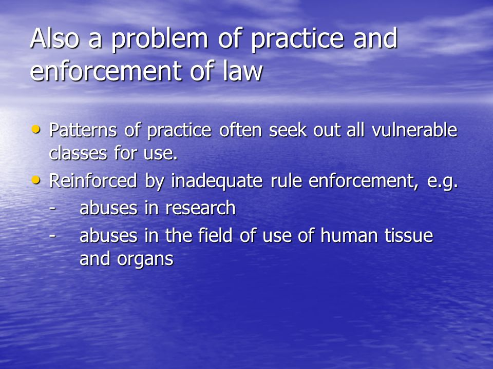 Also a problem of practice and enforcement of law Patterns of practice often seek out all vulnerable classes for use.