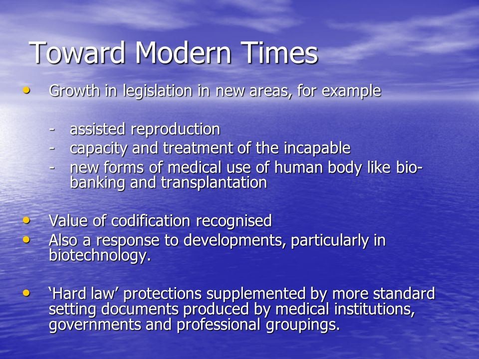 Toward Modern Times Growth in legislation in new areas, for example Growth in legislation in new areas, for example -assisted reproduction -capacity and treatment of the incapable -new forms of medical use of human body like bio- banking and transplantation Value of codification recognised Value of codification recognised Also a response to developments, particularly in biotechnology.