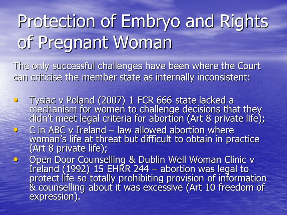 Protection of Embryo and Rights of Pregnant Woman The only successful challenges have been where the Court can criticise the member state as internally inconsistent: Tysiac v Poland (2007) 1 FCR 666 state lacked a mechanism for women to challenge decisions that they didn't meet legal criteria for abortion (Art 8 private life); Tysiac v Poland (2007) 1 FCR 666 state lacked a mechanism for women to challenge decisions that they didn't meet legal criteria for abortion (Art 8 private life); C in ABC v Ireland – law allowed abortion where woman's life at threat but difficult to obtain in practice (Art 8 private life); C in ABC v Ireland – law allowed abortion where woman's life at threat but difficult to obtain in practice (Art 8 private life); Open Door Counselling & Dublin Well Woman Clinic v Ireland (1992) 15 EHRR 244 – abortion was legal to protect life so totally prohibiting provision of information & counselling about it was excessive (Art 10 freedom of expression).