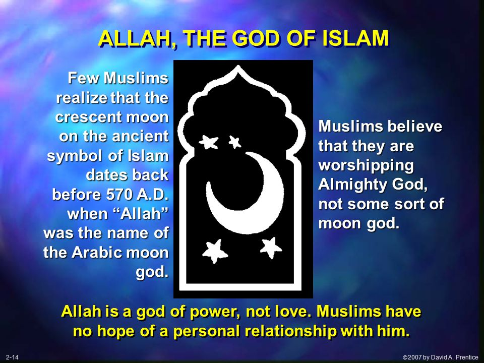  2007 by David A. Prentice ALLAH, THE GOD OF ISLAM Few Muslims realize that the crescent moon on the ancient symbol of Islam dates back before 570 A