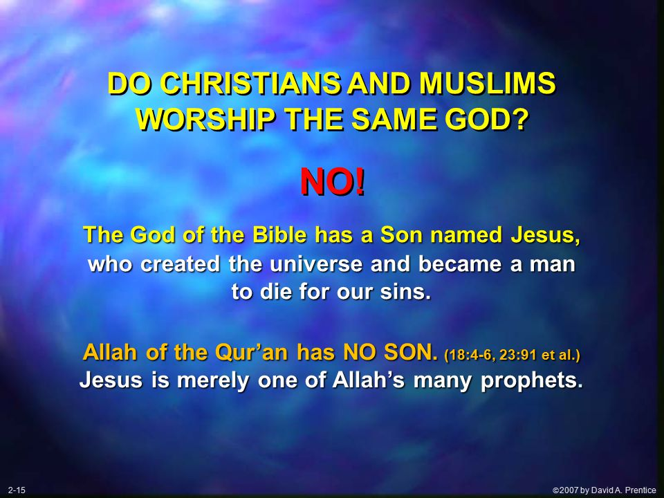  2007 by David A. Prentice DO CHRISTIANS AND MUSLIMS WORSHIP THE SAME GOD.
