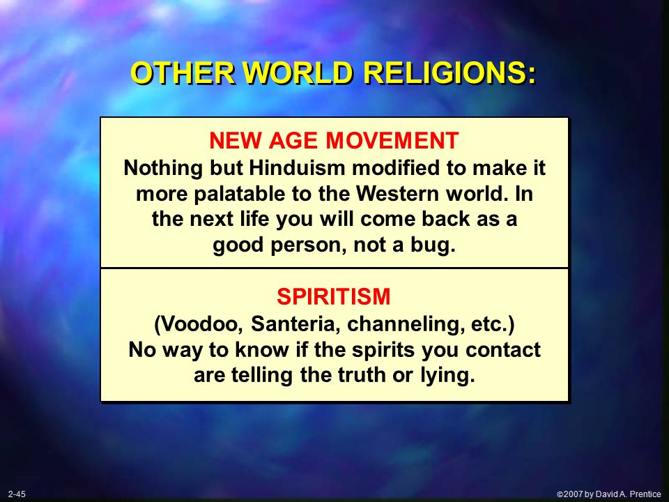  2007 by David A. Prentice OTHER WORLD RELIGIONS: NEW AGE MOVEMENT Nothing but Hinduism modified to make it more palatable to the Western world. In