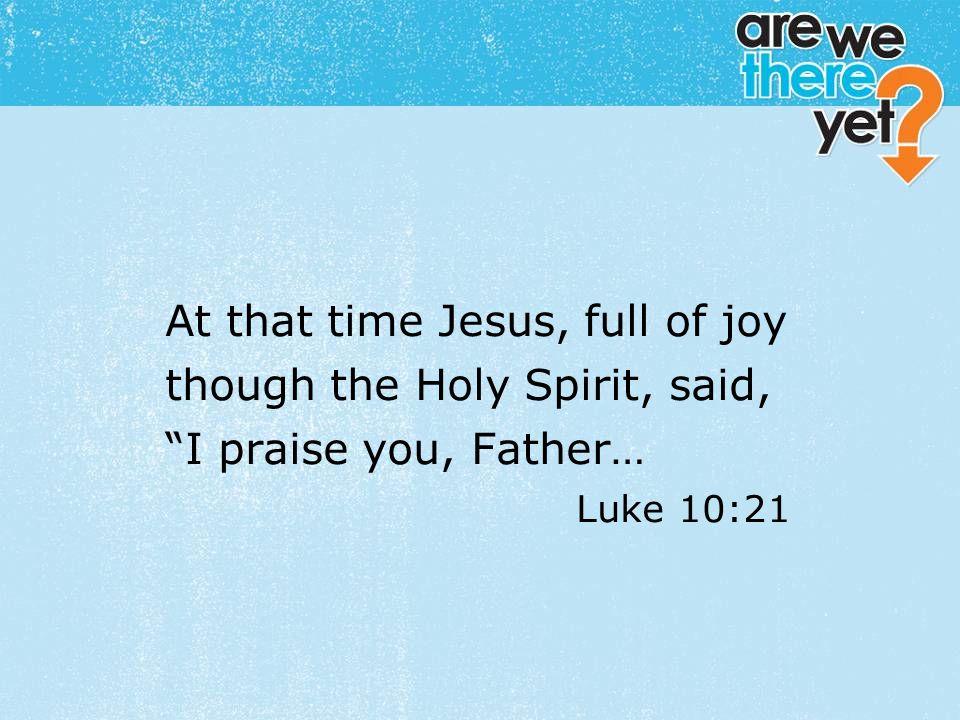 "textbox center At that time Jesus, full of joy though the Holy Spirit, said, ""I praise you, Father… Luke 10:21"