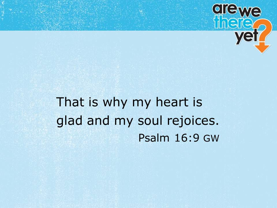 textbox center That is why my heart is glad and my soul rejoices. Psalm 16:9 GW