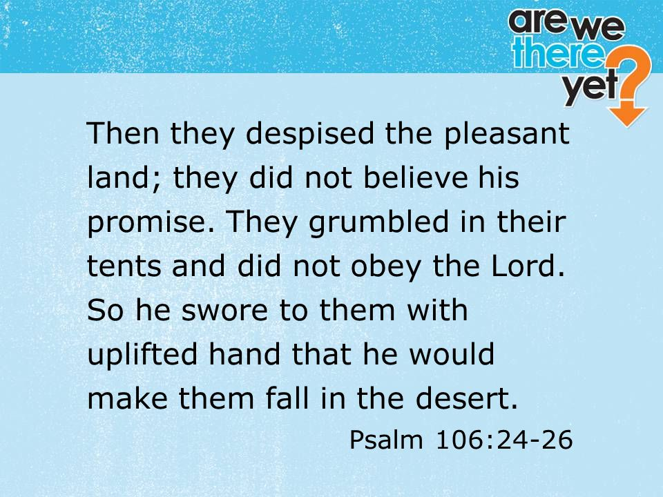 textbox center Then they despised the pleasant land; they did not believe his promise. They grumbled in their tents and did not obey the Lord. So he s