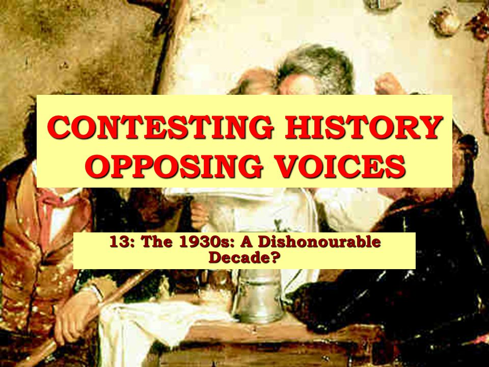 CONTESTING HISTORY OPPOSING VOICES 13: The 1930s: A Dishonourable Decade?
