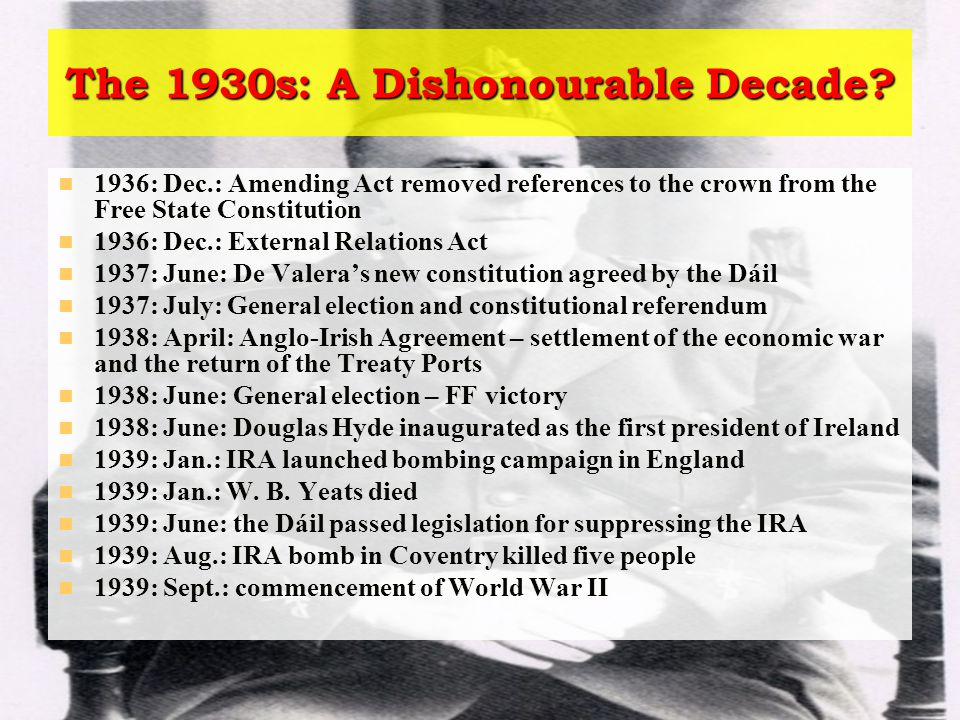 The 1930s: A Dishonourable Decade? 1936: Dec.: Amending Act removed references to the crown from the Free State Constitution 1936: Dec.: External Rela
