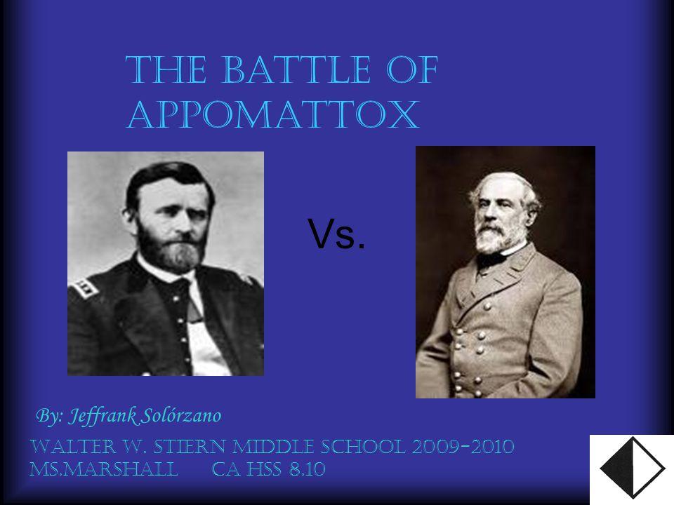 Vs. The Battle of Appomattox By: Jeffrank Solórzano Walter W. Stiern Middle School 2009-2010 Ms.Marshall CA hss 8.10