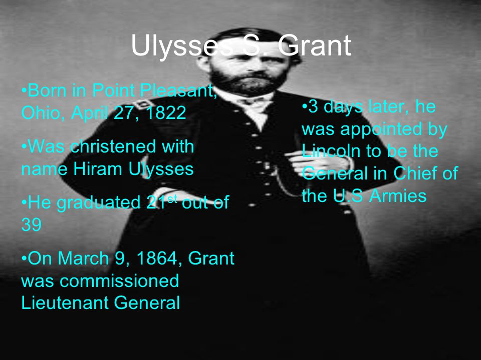 Ulysses S. Grant Born in Point Pleasant, Ohio, April 27, 1822 Was christened with name Hiram Ulysses He graduated 21 st out of 39 On March 9, 1864, Gr
