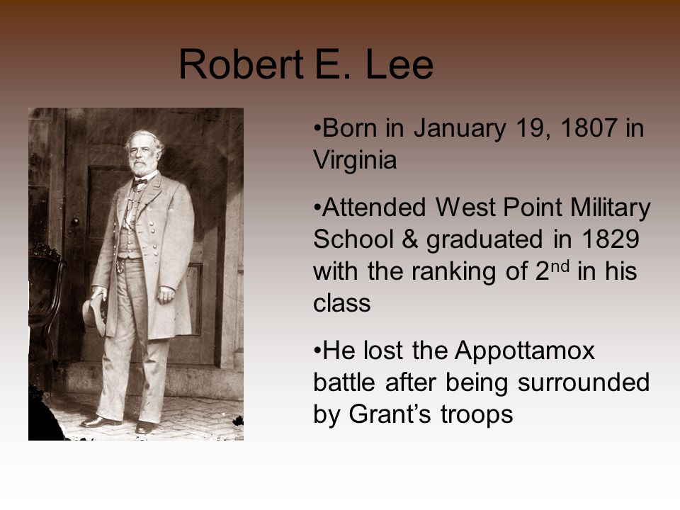 Robert E. Lee Born in January 19, 1807 in Virginia Attended West Point Military School & graduated in 1829 with the ranking of 2 nd in his class He lo