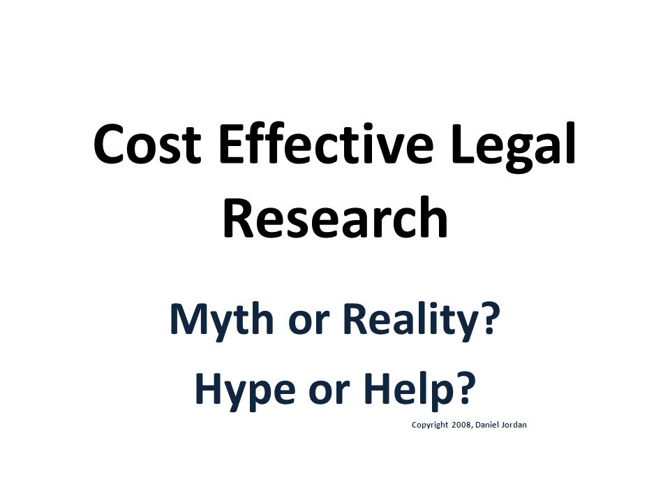Cost Effective Legal Research Myth or Reality Hype or Help Copyright 2008, Daniel Jordan