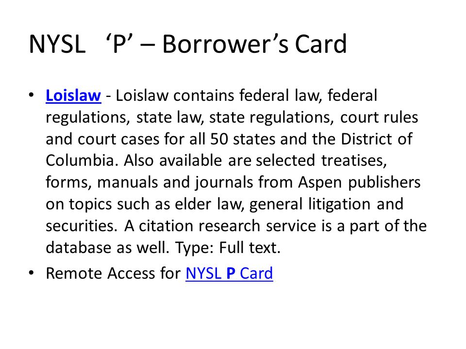 NYSL 'P' – Borrower's Card Loislaw - Loislaw contains federal law, federal regulations, state law, state regulations, court rules and court cases for all 50 states and the District of Columbia.