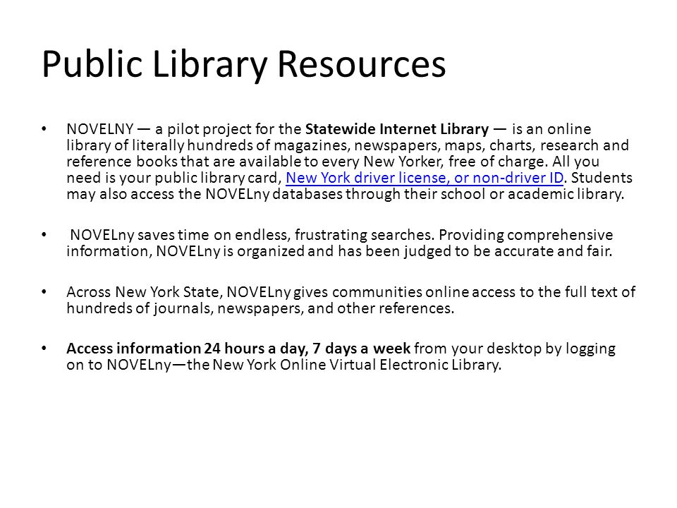Public Library Resources NOVELNY — a pilot project for the Statewide Internet Library — is an online library of literally hundreds of magazines, newspapers, maps, charts, research and reference books that are available to every New Yorker, free of charge.