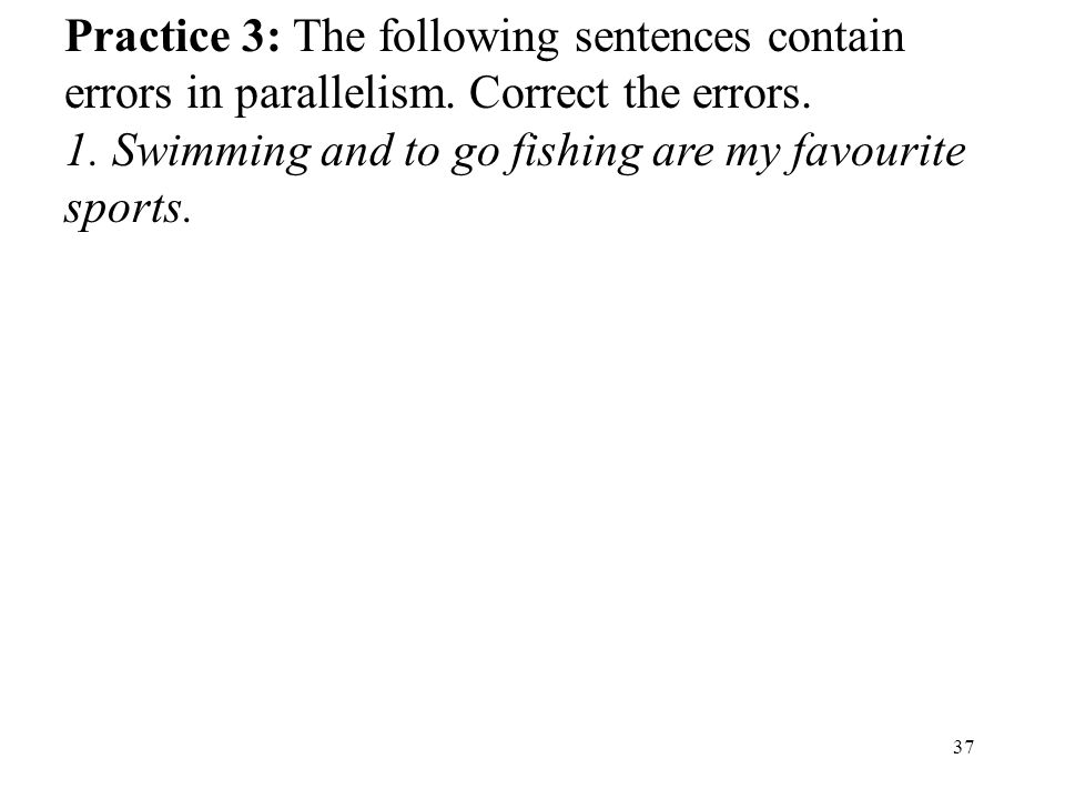 37 Practice 3: The following sentences contain errors in parallelism.