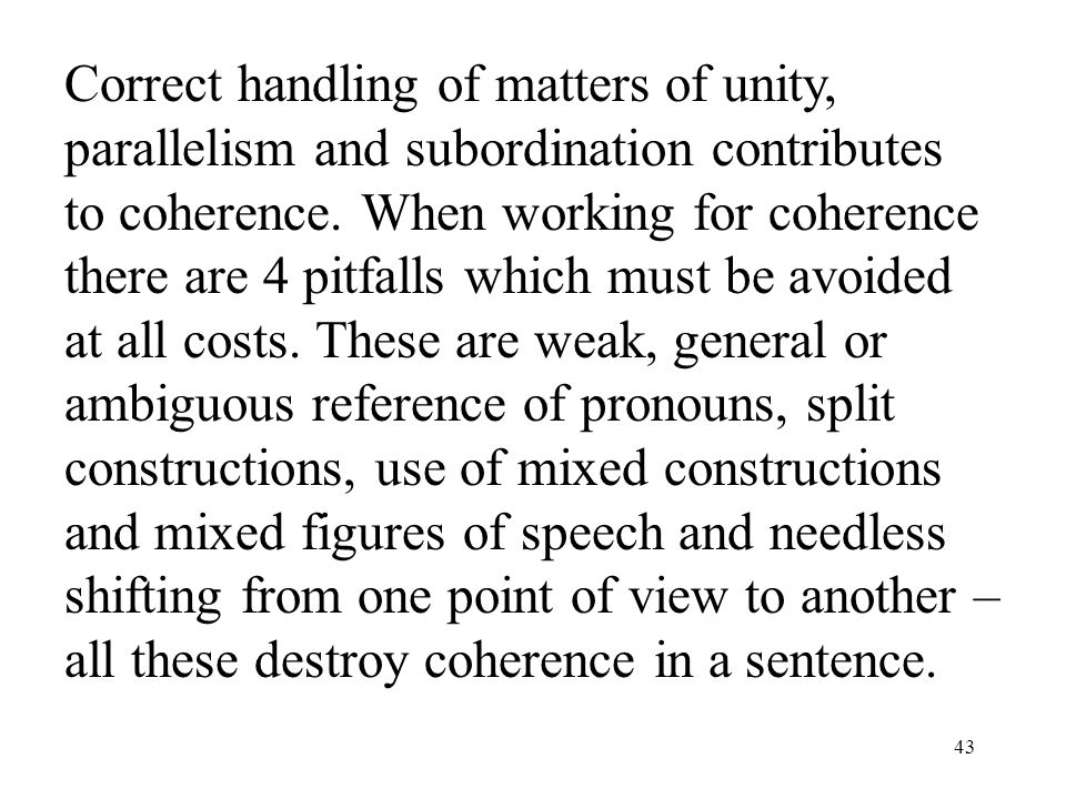 43 Correct handling of matters of unity, parallelism and subordination contributes to coherence.