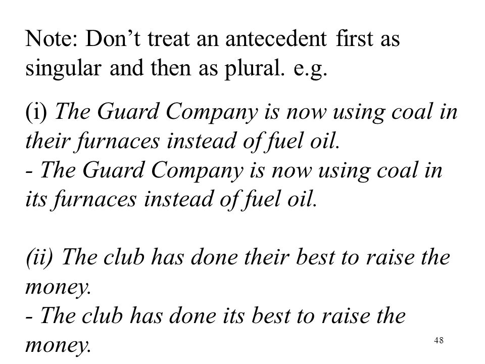 48 Note: Don't treat an antecedent first as singular and then as plural.