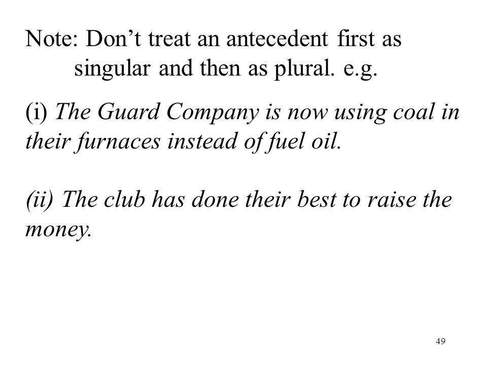 49 Note: Don't treat an antecedent first as singular and then as plural.