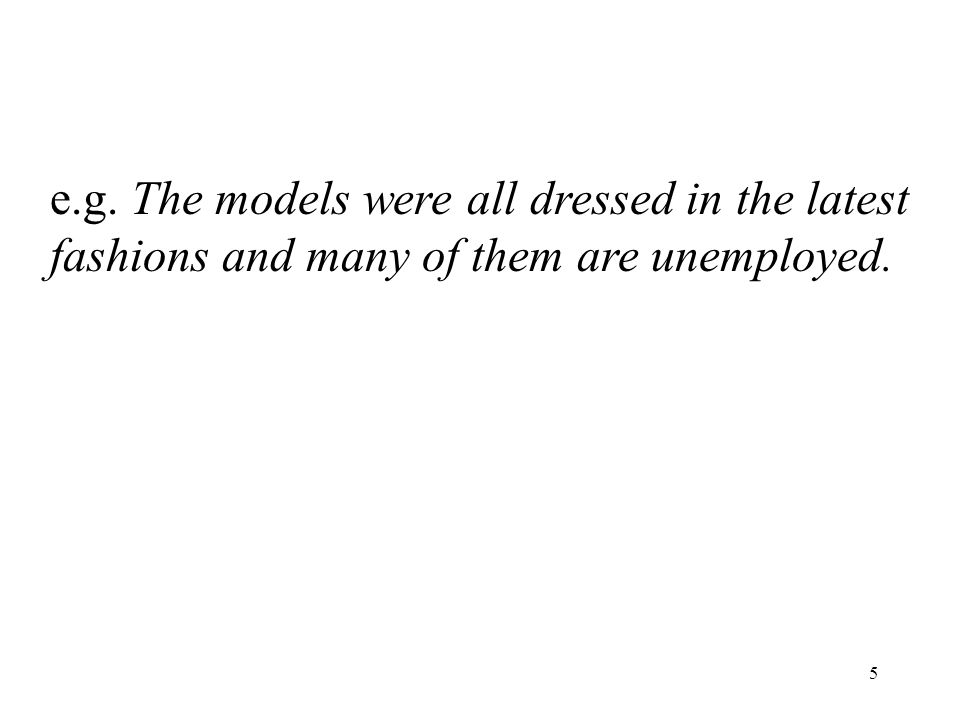 5 e.g. The models were all dressed in the latest fashions and many of them are unemployed.