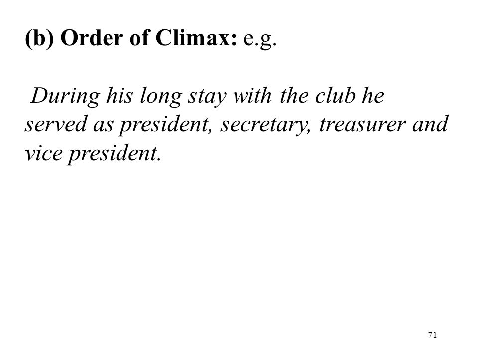 71 (b) Order of Climax: e.g. During his long stay with the club he served as president, secretary, treasurer and vice president.