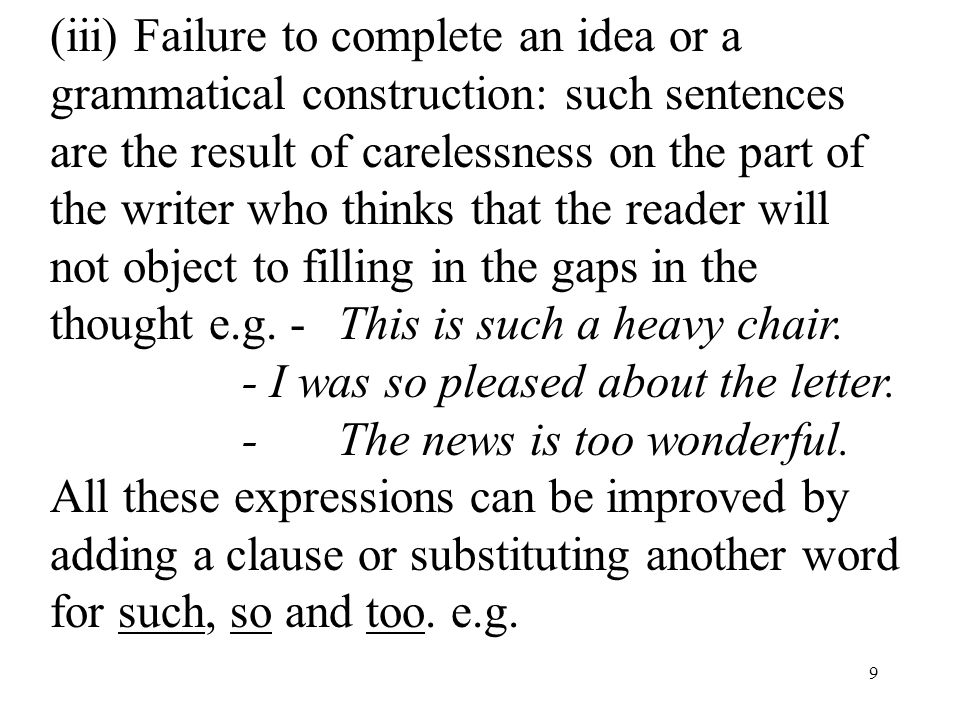 9 (iii) Failure to complete an idea or a grammatical construction: such sentences are the result of carelessness on the part of the writer who thinks that the reader will not object to filling in the gaps in the thought e.g.