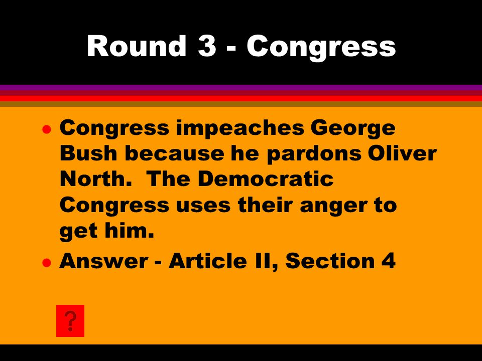 Round 3 - Congress l Congress impeaches George Bush because he pardons Oliver North. The Democratic Congress uses their anger to get him. l Answer - A