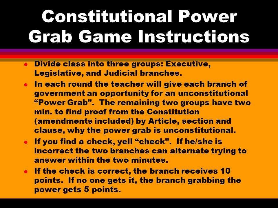 Constitutional Power Grab Game Instructions l Divide class into three groups: Executive, Legislative, and Judicial branches. l In each round the teach