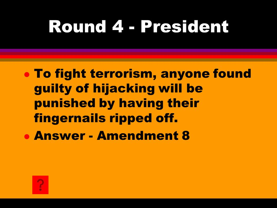 Round 4 - President l To fight terrorism, anyone found guilty of hijacking will be punished by having their fingernails ripped off. l Answer - Amendme