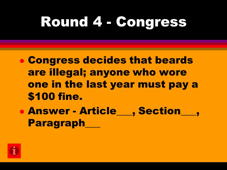 Round 4 - Congress l Congress decides that beards are illegal; anyone who wore one in the last year must pay a $100 fine. l Answer - Article___, Secti