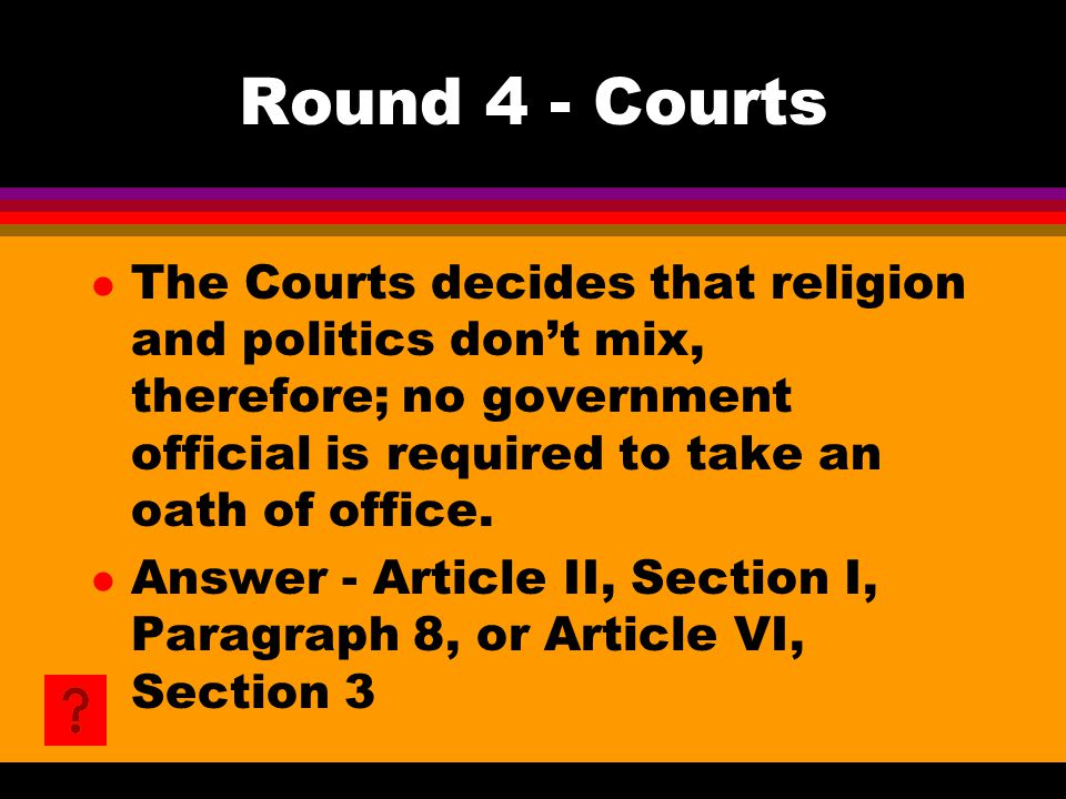Round 4 - Courts l The Courts decides that religion and politics don't mix, therefore; no government official is required to take an oath of office. l