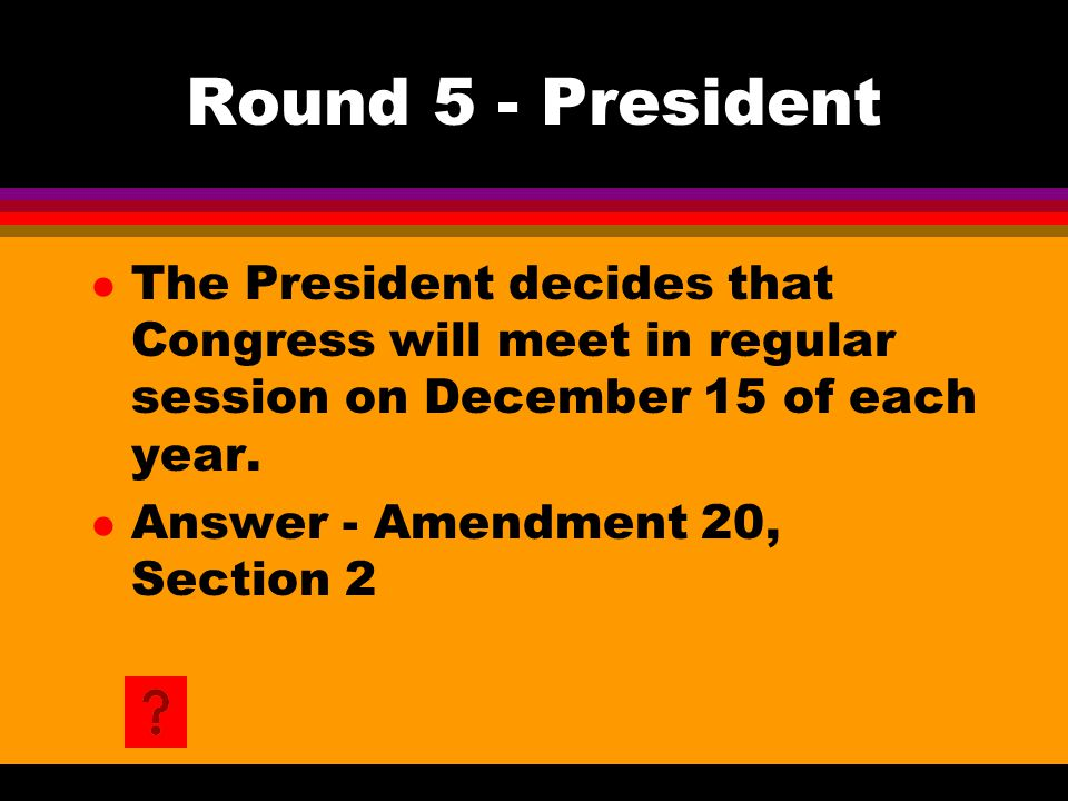 Round 5 - President l The President decides that Congress will meet in regular session on December 15 of each year. l Answer - Amendment 20, Section 2
