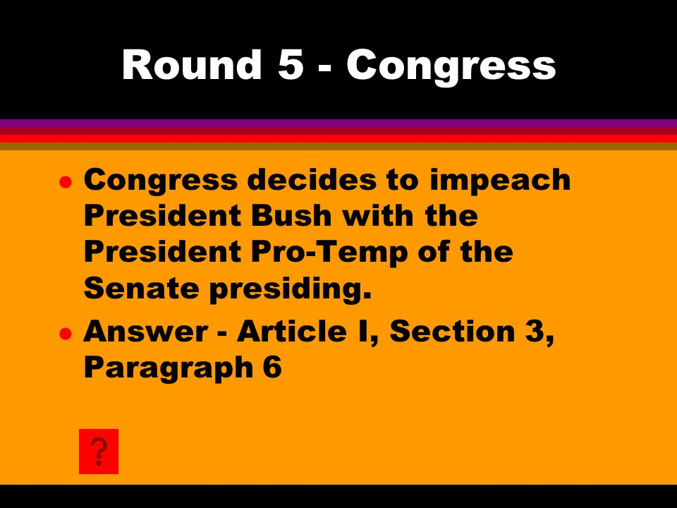 Round 5 - Congress l Congress decides to impeach President Bush with the President Pro-Temp of the Senate presiding.