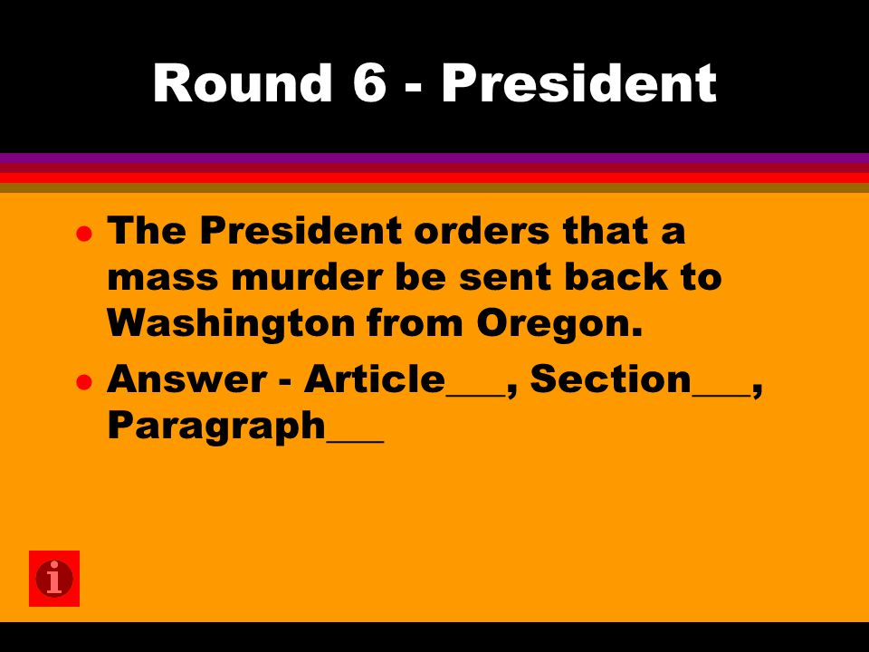Round 6 - President l The President orders that a mass murder be sent back to Washington from Oregon. l Answer - Article___, Section___, Paragraph___