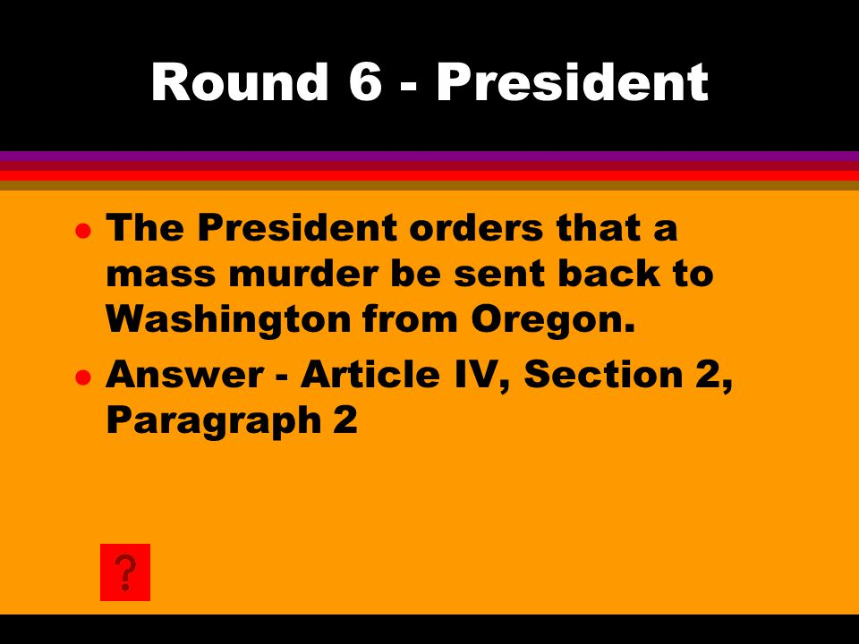 Round 6 - President l The President orders that a mass murder be sent back to Washington from Oregon. l Answer - Article IV, Section 2, Paragraph 2