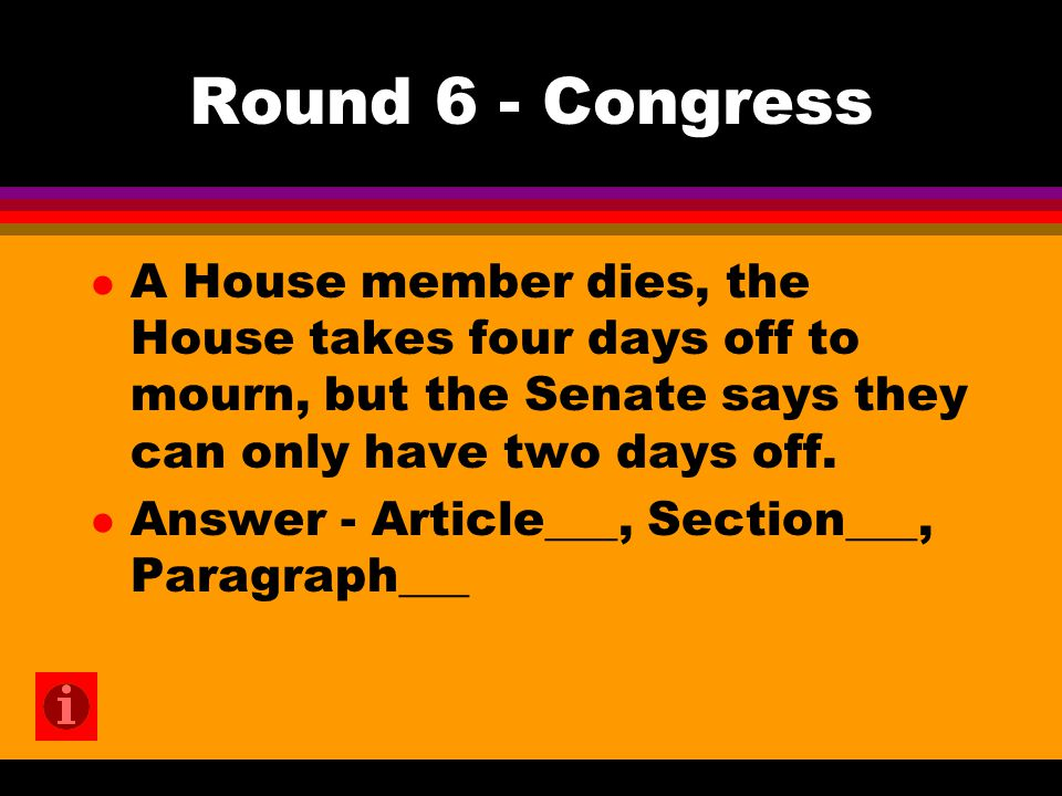 Round 6 - Congress l A House member dies, the House takes four days off to mourn, but the Senate says they can only have two days off.
