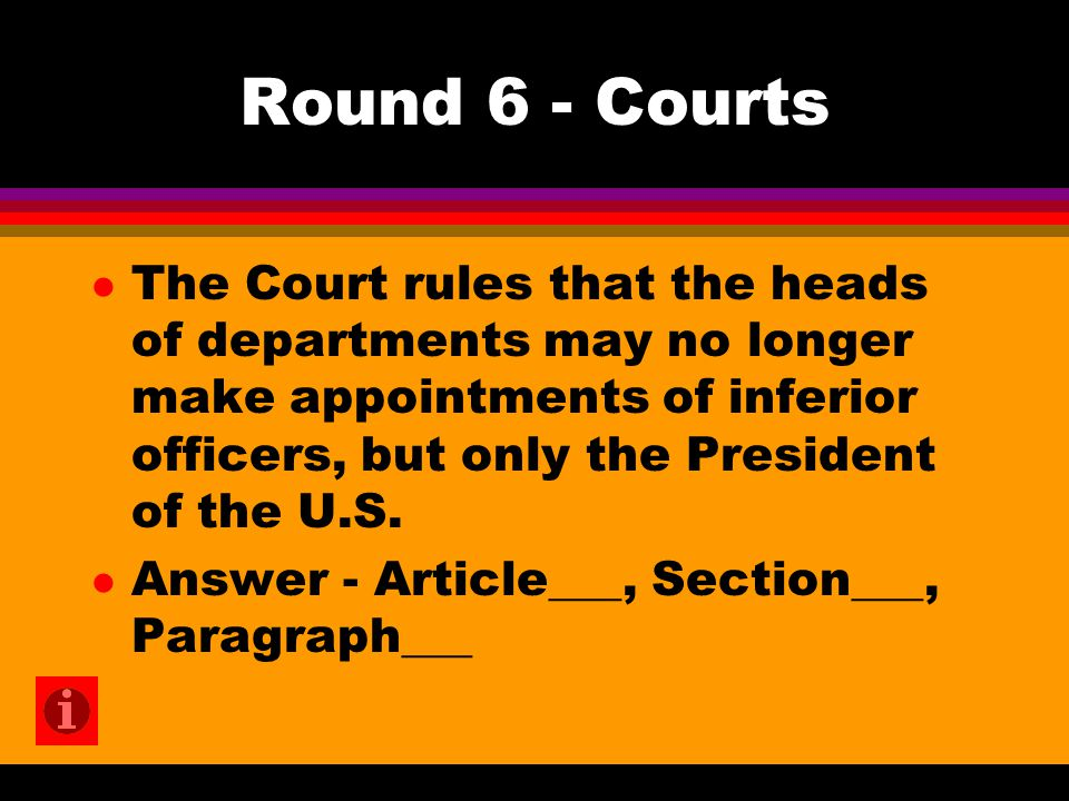 Round 6 - Courts l The Court rules that the heads of departments may no longer make appointments of inferior officers, but only the President of the U.S.