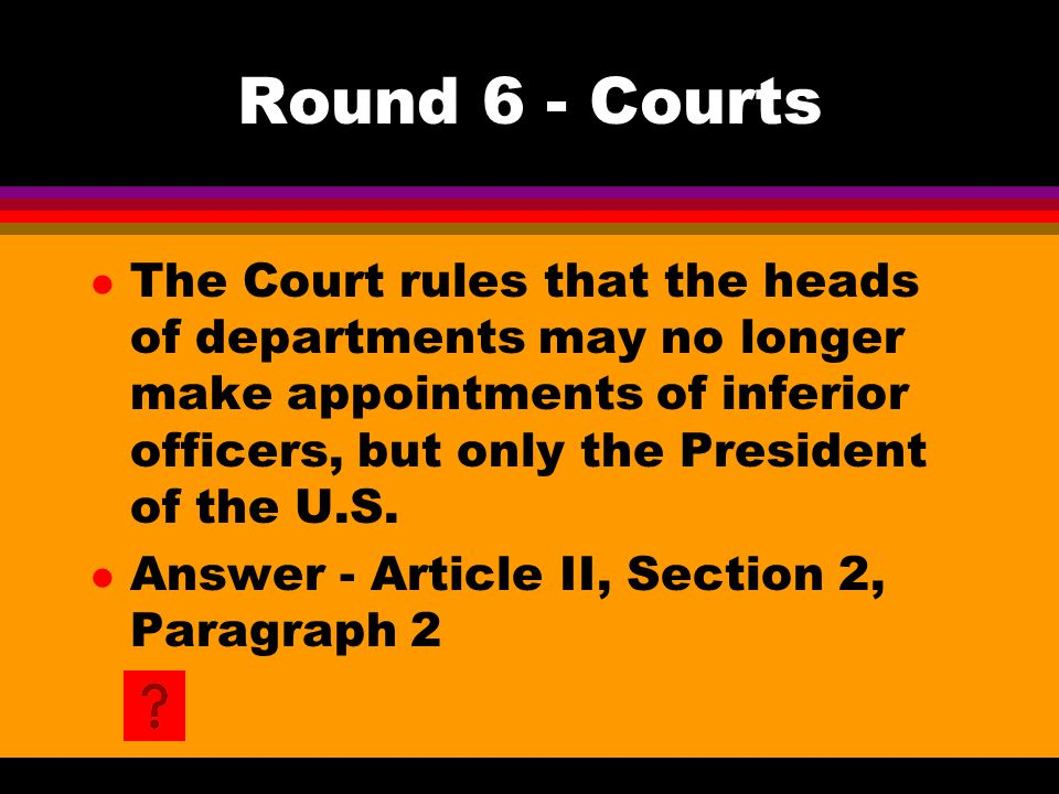 Round 6 - Courts l The Court rules that the heads of departments may no longer make appointments of inferior officers, but only the President of the U
