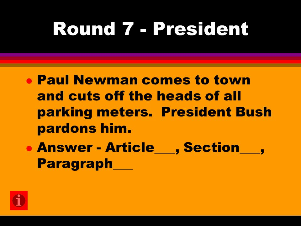 Round 7 - President l Paul Newman comes to town and cuts off the heads of all parking meters. President Bush pardons him. l Answer - Article___, Secti