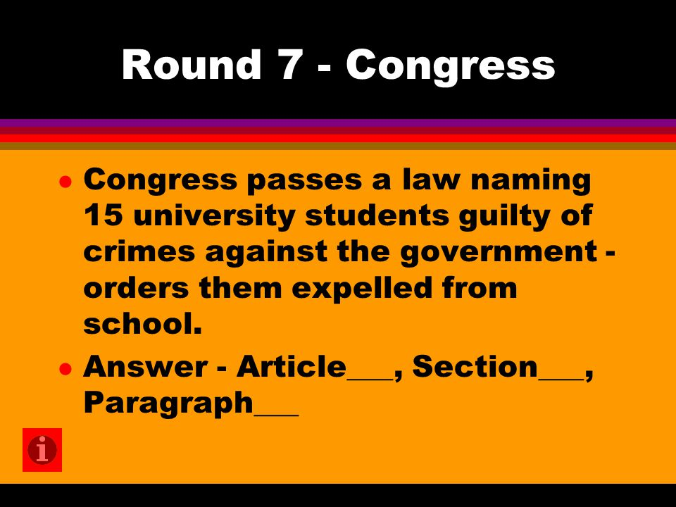 Round 7 - Congress l Congress passes a law naming 15 university students guilty of crimes against the government - orders them expelled from school. l