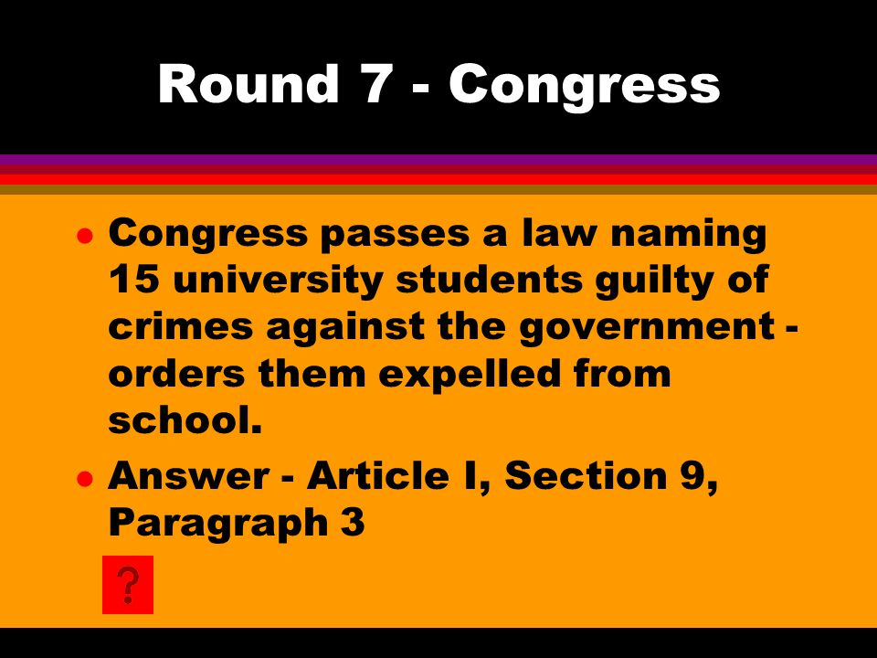 Round 7 - Congress l Congress passes a law naming 15 university students guilty of crimes against the government - orders them expelled from school.
