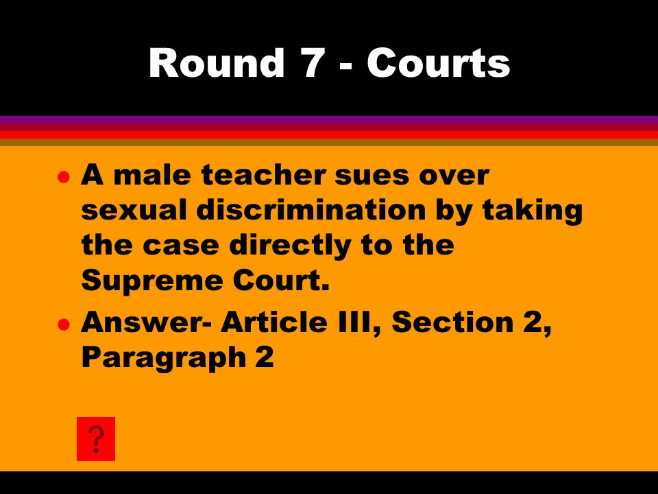 Round 7 - Courts l A male teacher sues over sexual discrimination by taking the case directly to the Supreme Court. l Answer- Article III, Section 2,