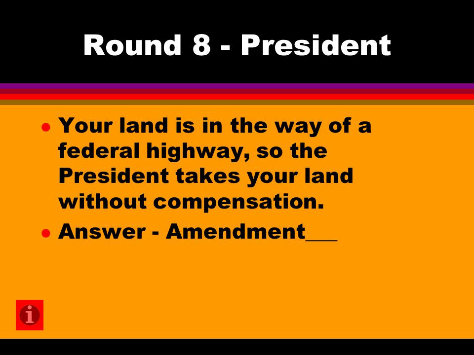Round 8 - President l Your land is in the way of a federal highway, so the President takes your land without compensation. l Answer - Amendment___