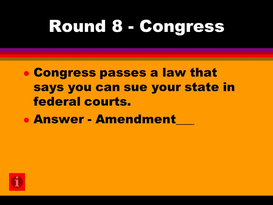 Round 8 - Congress l Congress passes a law that says you can sue your state in federal courts. l Answer - Amendment___