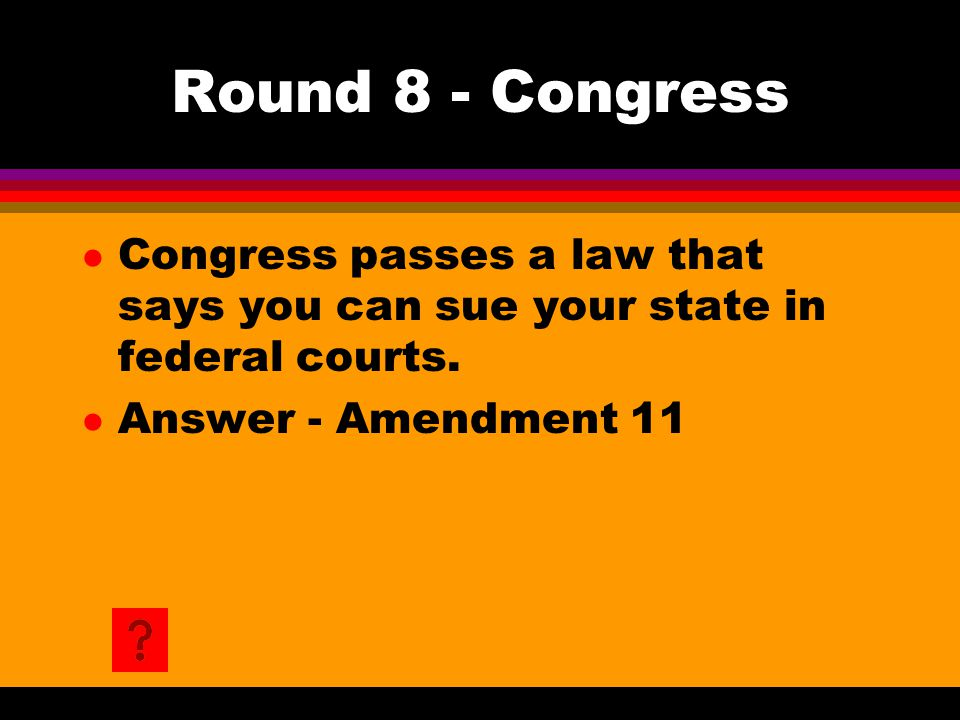 Round 8 - Congress l Congress passes a law that says you can sue your state in federal courts. l Answer - Amendment 11