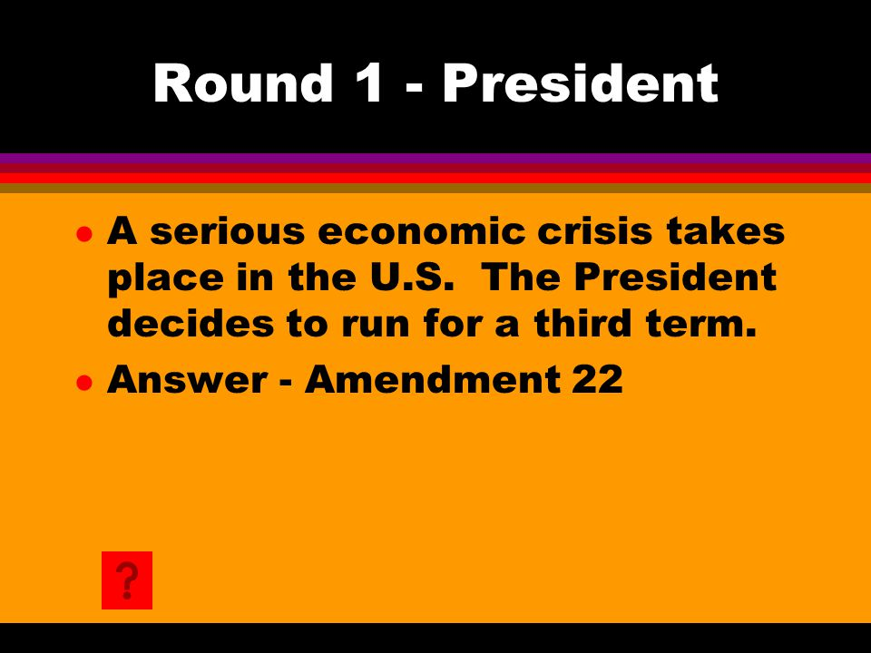 Round 1 - President l A serious economic crisis takes place in the U.S. The President decides to run for a third term. l Answer - Amendment 22