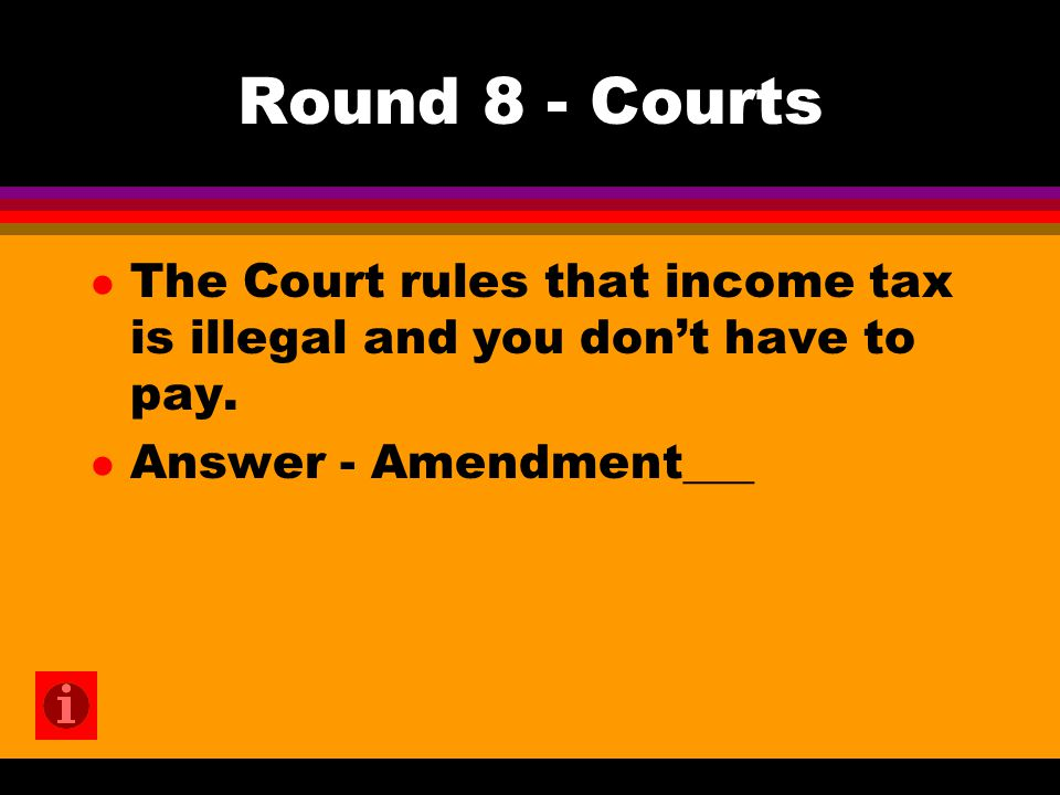 Round 8 - Courts l The Court rules that income tax is illegal and you don't have to pay. l Answer - Amendment___