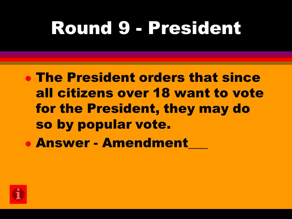 Round 9 - President l The President orders that since all citizens over 18 want to vote for the President, they may do so by popular vote.