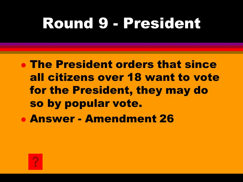 Round 9 - President l The President orders that since all citizens over 18 want to vote for the President, they may do so by popular vote. l Answer -