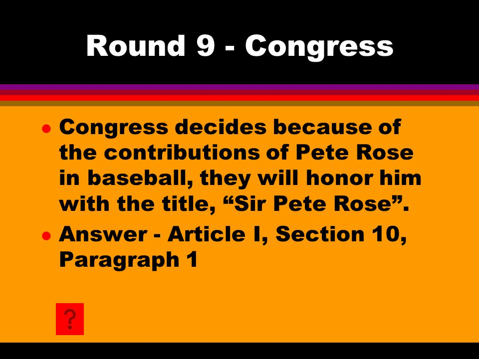 "Round 9 - Congress l Congress decides because of the contributions of Pete Rose in baseball, they will honor him with the title, ""Sir Pete Rose"". l An"